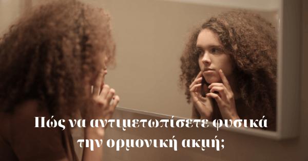 Πώς να αντιμετωπίσετε φυσικά την ορμονική ακμή;
